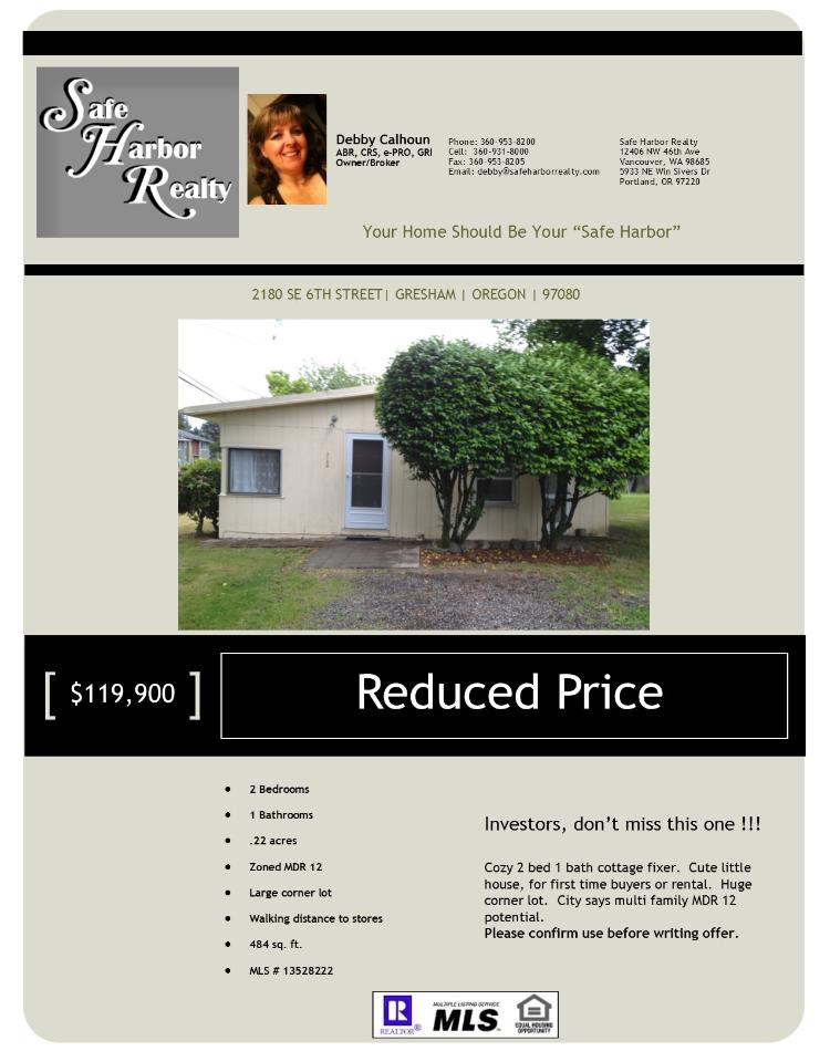 Real Estate now for Sale at $119,900! Two Bedroom, one Bath, 484 square foot cozy one level Comstock Cottage on .22 acre lot located at 2180 SE 6th Street, Gresham, Oregon 97080 in Multnomah County in the area of Gresham, Sandy, Troutdale and Corbet. The RMLS number is 13528222. It does not have a fireplace and is not considered to be a view home. It was built in 1955 and the local high school is Gresham High. The annual taxes due are $1,288.71. It is not a short sale nor a bank owned property. The listing agent is Debby Calhoun with Safe Harbor Realty located at 5933 NE Win Sivers Drive Suite 251, Portland, Oregon 97220. Her email address is debby@safeharborrealty.com and her web site address is http://www.safeharborrealty.com. All information on this eFlyer is believed to be reliable as of December 5th, 2013, but is not guaranteed and subject to change. Buyer is to verify all information. Say you saw this listing information on http://www.ezRealEstateFlyers.com.