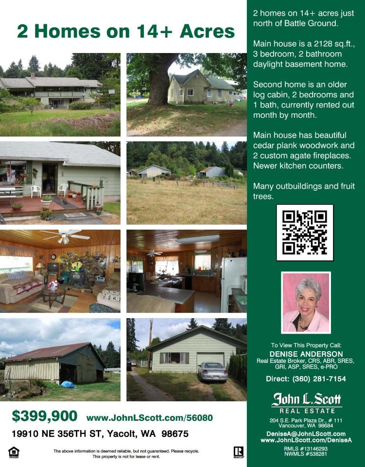 Real Estate now for Sale at $399,900! Three Bedroom, two Bath, 2128 square foot Ranch with daylight basement on 14.13 acres with extra two Bedroom Cabin and creek located at 19910 NE 356th Street, Yacolt, Washington 98675 in Clark County area 65 which is the Mid-Central area in Clark County. The RMLS number is 13146293. It has two fireplaces and a territorial view. It was built in 1942 and the local high school is Battle Ground High. The annual taxes due are $2,170.56. It is not a short sale nor a bank owned property. The listing agent is Denise Anderson with John L Scott located at 204 SE Park Plaza Drive Suite 111, Vancouver, Washington 98684. Her email address is denisea@johnlscott.com and her web site address is http://www.DeniseA.JohnLScott.com.  All information on this eFlyer is believed to be reliable as of October 28th, 2013, but is not guaranteed and subject to change. Buyer is to verify all information. Say you saw this listing information on http://www.ezRealEstateFlyers.com.