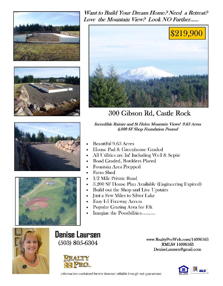Real Estate for Sale at $219,900! Acreage Lot with incredible Mount Rainier and Mount St Helen's view on 9.63 acres with 4,000 square foot shop foundation located at 300 Gibson Road, Castle Rock, Washington 98611 in Cowlitz County. The RMLS number is 14096163. It does not have a house structure so it does not have a fireplace. It does have a Mount Rainier and St Helens territorial view. The local high school is Toutle High. The annual taxes due are $1,021.66. It is not a short sale nor a bank owned property. The listing agent is Denise Laursen with Realty Pro, Inc, located at 14201 NE 20th Avenue, Suite 2102, Vancouver, Washington 98686. Her email address is deniselaursen@gmail.com and her web site address is http://www.realtyproweb.com. All information on this eFlyer is believed to be reliable as of November 20th, 2014, but is not guaranteed and subject to change. Buyer is to verify all information. Say you saw this listing information on http://www.ezRealEstateFlyers.com.