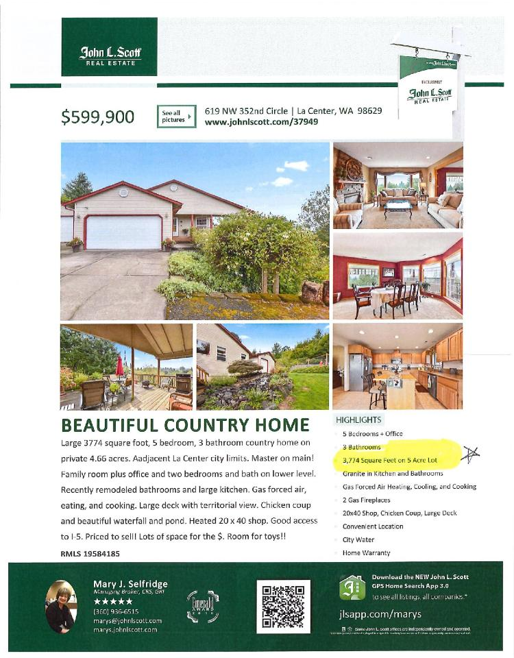 Real Estate Now for Sale at $599,900! Come and view this beautiful five bedroom, three bath, 3774 square foot two level daylight ranch on 4.66 acres with a heated 20X40' shop, creek and territorial views located at 619 NW 352nd Circle, La Center, Washington 98629 in Clark County area 52 which is the area East of I-5 freeway. It has two gas burning fireplaces and a territorial view of a valley and trees. It was built in 1997 and has an attached two car garage with an RV pad. The local high school is La Center High and the annual taxes due are $6,546.87. It is not a short sale nor a bank owned property. Mary Selfridge is the listing broker with John L Scott located at 204 SE Park Plaza Drive Suite 111, Vancouver, Washington 98684. Her email address is marys@johnlscott.com. All information on this eFlyer is believed to be reliable as of October 23rd, 2019, but is not guaranteed and subject to change. Buyer is to verify all information. RMLS/NWMLS Real Estate Brokers are committed to an Equal Housing Opportunity. Say you saw this listing information on https://www.ezRealEstateFlyers.com.