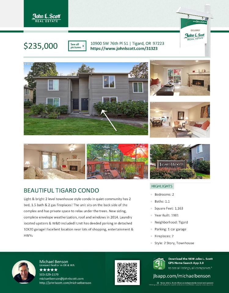 Real Estate No Longer for Sale! Beautiful two bedroom, one full and one half bath, 1163 square foot two story Tigard Woods townhouse style condo in a quiet community located at 10900 SW 76th Place, Unit 51, Portland, Oregon 97223 in Washington County, in the Tigard area. The RMLS number is 18235239. It has two gas burning fireplaces and is not considered to be a view home. It was built in 1981 and has a detached one car garage. The local high school is Tigard High and the annual taxes due are $2,515.13. It is not a short sale nor a bank owned property. Michael Benson is the listing agent with John L Scott NE Portland located at 1205 NE Martin Luther King Jr Boulevard, Portland, Oregon 97232. His email address is michaelbenson@johnlscott.com. All information on this eFlyer is believed to be reliable as of September 29th, 2018, but is not guaranteed and subject to change. Buyer is to verify all information. RMLS/NWMLS Real Estate Brokers are committed to an Equal Housing Opportunity. Say you saw this listing information on http://www.ezRealEstateFlyers.com.
