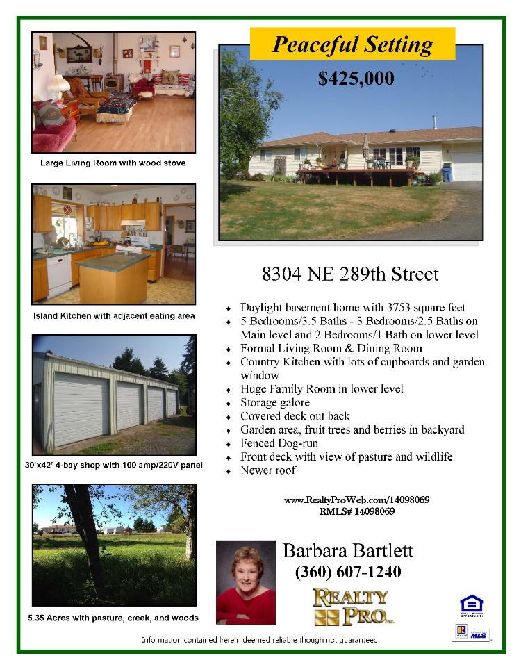 Real Estate for Sale at $425,000! Five Bedroom, three and a half Bath, 3753 square foot peaceful two level Daylight Basement home on 5.35 acres with four bay shop, creek and pasture located at 8304 NE 289th Street, Battle Ground, Washington 98604 in Clark County area 65 which is the Mid-Central area in Clark County. The RMLS number is 14098069. It has one wood stove and a territorial view which includes trees and a creek. It was built in 1994 and the local high school is Battle Ground High. The annual taxes due are $4,314.64. It is not a short sale nor a bank owned property. The listing agent is Barbara Bartlett with Realty Pro Inc located at 14201 NE 20th Avenue Suite 2102 in Vancouver, Washington 98686. Her email address is barbarabartlett14@gmail.com and her web site address is http://www.barbbartlett.realtyproweb.com. All information on this eFlyer is believed to be reliable as of September 8th, 2014, but is not guaranteed and subject to change. Buyer is to verify all information. Say you saw this listing information on http://www.ezRealEstateFlyers.com.