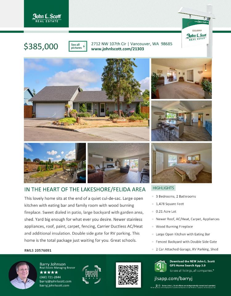 Real Estate for Sale at $385,000! Come and view this lovely three bedroom, two bath, 1478 square foot one level updated Felida Manor ranch style home on large .21 acre lot located at 2712 NW 107th Circle, Vancouver, Washington 98685 in Clark County area 41 which is in the North Hazel Dell or Felida area in Vancouver. The RMLS number is 20576091. It has one wood burning fireplace and is not considered to be a view home. It was built in 1979 and has an attached two car garage. The local high school is Columbia River High and the annual taxes due are $3,014.80. It is not a short sale nor a bank owned property. Barry Johnson is the listing broker with John L Scott located at 204 SE Park Plaza Drive Suite 109, Vancouver, Washington 98684. His email address is barryj@johnlscott.com. All information on this eFlyer is believed to be reliable as of August 8th, 2020, but is not guaranteed and subject to change. Buyer is to verify all information. RMLS/NWMLS Real Estate Brokers are committed to an Equal Housing Opportunity. Say you saw this listing information on https://www.ezRealEstateFlyers.com.