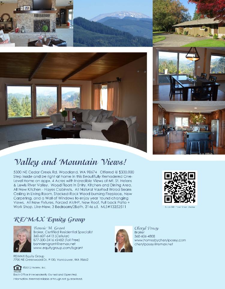 Real Estate for Sale at $330,000! Three Bedroom, two Bath, 2146 square foot beautifully remodeled one level valley and mountain view home on 4.1 acres located at 5300 NE Cedar Creek Road, Woodland, Washington 98674 in Clark County area 52 which is the area East of I-5 in Clark County. The RMLS number is 13252511. It has one wood burning fireplace and a territorial view of a valley and mountain. It was built in 1963 and the local high school is either La Center or Woodland High. The annual taxes due are $3,571.67. It is not a short sale nor a bank owned property. The listing agent is Bonnie Grant with RE/MAX Equity Group located at 7700 NE Greenwood Drive Suite 100, Vancouver, Washington 98662. Her email address is bonniemgrant@remax.net and her web site address is http://www.equitygroup.com/bgrant.  All information on this eFlyer is believed to be reliable as of November 15th, 2013, but is not guaranteed and subject to change. Buyer is to verify all information.  Say you saw this listing information on http://www.ezRealEstateFlyers.com.
