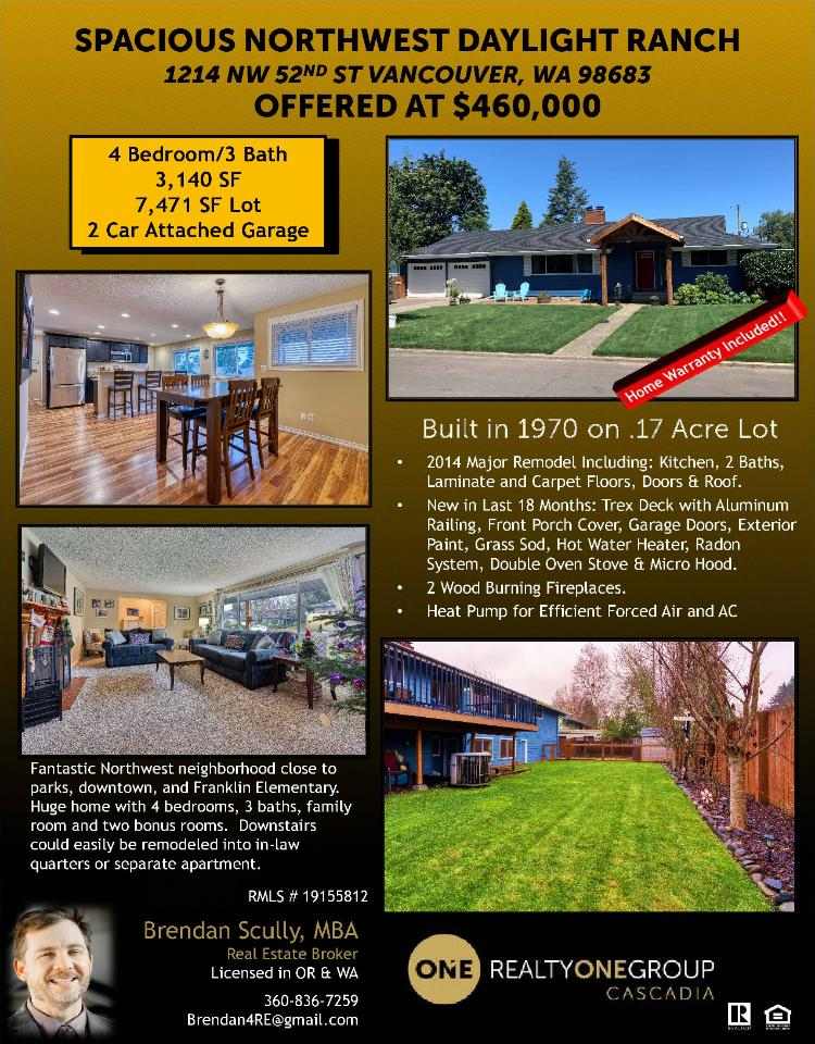 Real Estate for Sale at $460,000! Come and view this nicely remodeled four bedroom, three bath, 3140 square foot two level northwest Lincoln Villa daylight ranch with a heat pump on a large .17 acre lot located at 1214 NW 52nd Street, Vancouver, Washington 98683 in Clark County area 14 which is the Lincoln or SW Hazel Dell area in Vancouver. The RMLS number is 19155812. It has two wood burning fireplaces and is not considered to be a view home. It was built in 1970 and has an attached two car garage. The local high school is Hudson's Bay High and the annual taxes due are $4,349.32. It is not a short sale nor a bank owned property. Brendan Scully is the listing broker with Realty One Group Cascadia located at 2004 SE 192nd Avenue Suite 100A, Vancouver, Washington 98683. His email address is brendan4re@gmail.com. All information on this eFlyer is believed to be reliable as of December 13th, 2019, but is not guaranteed and subject to change. Buyer is to verify all information. RMLS/NWMLS Real Estate Brokers are committed to an Equal Housing Opportunity. Say you saw this listing information on https://www.ezRealEstateFlyers.com.
