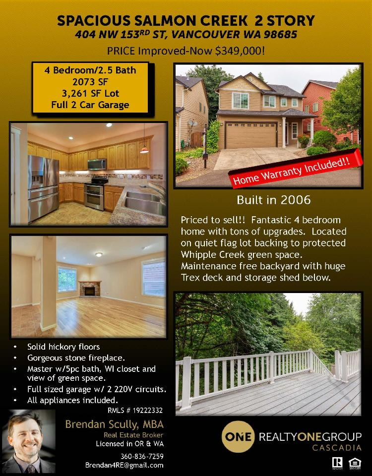 Real Estate Now for Sale at $349,000! Come and view this fantastic four bedroom, two full and one half bath, 2073 square foot two story Salmon Creek home on a .07 flag shaped lot which backs to a protected Whipple Creek greenbelt located at 404 NW 153rd Street, Vancouver, Washington 98685 in Clark County area 43 which is in the North Felida area of Vancouver. It has one gas burning fireplace and a view of a greenbelt. It was built in 2006 and has an attached two car garage. The local high school is Skyview High and the annual taxes due are $3,627.71. It is not a short sale nor a bank owned property Brendan Scully is the listing broker with Realty One Group Cascadia located at 2004 SE 192nd Avenue Suite 100A, Vancouver, Washington 98683. His email address is brendan4re@gmail.com. All information on this eFlyer is believed to be reliable as of July 15th, 2019, but is not guaranteed and subject to change. Buyer is to verify all information. RMLS/NWMLS Real Estate Brokers are committed to an Equal Housing Opportunity. Say you saw this listing information on https://www.ezRealEstateFlyers.com.