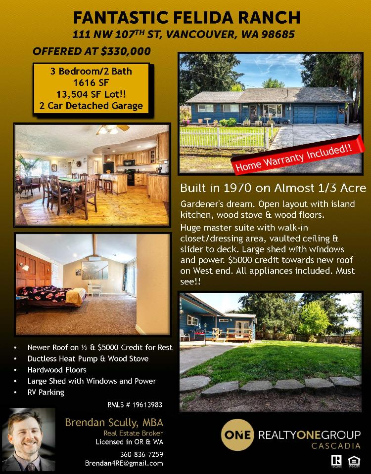 Real Estate for Sale at $330,000! Come and view this fantastic three bedroom, two bath, 1616 square foot one level Felida ranch style home with an open floor plan on a large .31 acre lot with large shed located at 111 NW 107th Street, Vancouver, Washington 98685 in Clark County area 41 which is in the North Hazel Dell or Felida area in Vancouver. It has one wood burning wood stove and is not considered to be a view home. It was built in 1970 and has an attached two car garage. The local high school is Columbia River High and the annual taxes due are $3,143. It is not a short sale nor a bank owned property. Brendan Scully is the listing broker with Realty One Group Cascadia located at 2004 SE 192nd Ave Ste 100 A, Vancover, WA 98683. His email address is brendan4re@gmail.com. All information on this eFlyer is believed to be reliable as of May 10th, 2019, but is not guaranteed and subject to change. Buyer is to verify all information. RMLS/NWMLS Real Estate Brokers are committed to an Equal Housing Opportunity. Say you saw this listing information on http://www.ezRealEstateFlyers.com.
