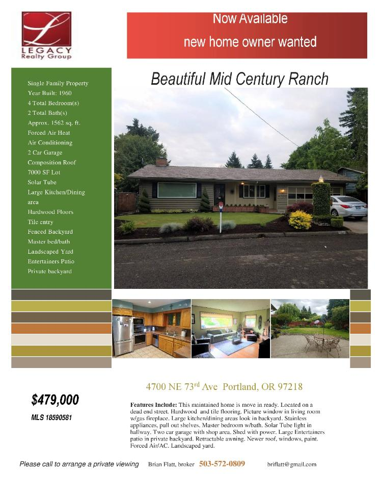 Real Estate no longer for sale! Beautiful four bedroom, two bath, 1562 square foot one level mid-century Ranch style home on a large .18 acre lot located at 4700 NE 73rd Avenue, Portland, Oregon 97218 in Multnomah County which is in the Northeast area of Portland. The RMLS number is 18590581. It has one gas burning fireplace and is not considered to be a view home. It was built in 1960 and has an attached two car garage. The local high school is Madison High and the annual taxes due are $4,124.14.  It is not a short sale nor a bank owned property. Brian Flatt is the listing agent with Legacy Realty Group located at 561 NW 4th Avenue, Canby, Oregon 97013. His email address is briflatt@gmail.com and his website address is http://www.bflatt.com. All information on this eFlyer is believed to be reliable as of June 20th, 2018, but is not guaranteed and subject to change. Buyer is to verify all information. RMLS/NWMLS Real Estate Brokers are committed to an Equal Housing Opportunity. Say you saw this listing information on http://www.ezRealEstateFlyers.com.