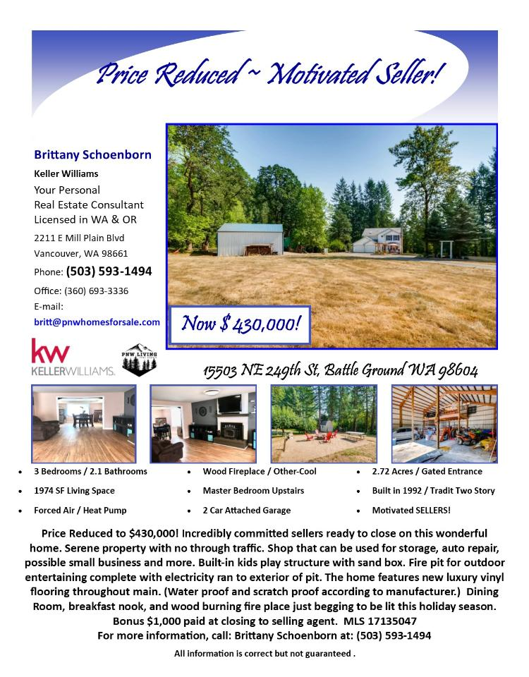Real Estate NOW for sale at $430,000! Come and view this three bedroom, two full and one half bath, 1974 square foot two story home on a large 2.72 acre serene property with a private gated entrance located at 15503 NE 249th Street, Battle Ground, Washington 98604 in Clark County area 61 which is the Battle Ground area. The RMLS number is 17135047. It has one wood burning fireplace and a view of trees. It was built in 1992 and has an attached two car garage. The local high school is Battle Ground High and the annual taxes due are $3,815.50. It is not a short sale nor a bank owned property. Brittany Schoenborn is the listing agent with Keller Williams located at 2211 E Mill Plain Boulevard, Vancouver, Washington 98661. Her email address is britt@pnwhomesforsale.com. All information on this eFlyer is believed to be reliable as of September 26th, 2017, but is not guaranteed and subject to change. Buyer is to verify all information. Say you saw this listing information on http://www.ezRealEstateFlyers.com.