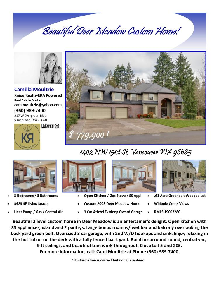 Real Estate for Sale at $779,900! Come and view this exceptional three bedroom, three bath, 3923 square foot two level custom Deer Meadow home on a large .61 acre greenbelt lot located at 1402 NW 151st Street, Vancouver, Washington 98685 in Clark County area 43 which is the North Felida area in Vancouver. The RMLS number is 19003280. It does not have a fireplace but does have a view of a creek. It was built in 2003 and has an attached three car oversized and extra deep garage. The local high school is Skyview High and the annual taxes due are $7,527.41. It is not a short sale nor a bank owned property. Camilla Moultrie is the listing broker with Knipe Realty-ERA Powered located at 217 W Evergreen Boulevard, Vancouver, Washington 98660. Her email address is camimoultrie@yahoo.com. All information on this eFlyer is believed to be reliable as of January 16th, 2019, but is not guaranteed and subject to change. Buyer is to verify all information. RMLS/NWMLS Real Estate Brokers are committed to an Equal Housing Opportunity. Say you saw this listing information on http://www.ezRealEstateFlyers.com.