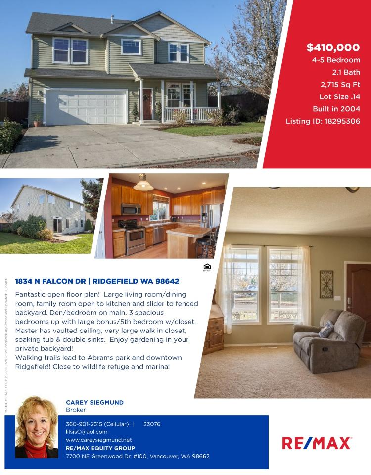 Real Estate for Sale at $410,000! Come and view this fantastic four bedroom, two full and one half bath, 2715 square foot two story Bellwood Heights home with an open floor plan on .14 acre level lot located at 1834 N Falcon Drive, Ridgefield, Washington 98642 in Clark County area 50 which is in the Ridgefield city limits. The RMLS number is 18295306. It does not have a fireplace nor is it considered to be a view home. It was built in 2004 and has an attached two car garage. The local high school is Ridgefield High and the annual taxes due are $3,749.24. It is not a short sale nor a bank owned property. Carey Siegmund is the listing broker with RE/MAX Equity Group located at 7701 NE Greenwood Drive Suite 100, Vancouver, Washington 98662. Her email address is lilsisc@aol.com and her website address is http://www.careysiegmund.net. All information on this eFlyer is believed to be reliable as of January 8th, 2019, but is not guaranteed and subject to change. Buyer to verify all information. RMLS/NWMLS Real Estate Brokers are committed to an Equal Housing Opportunity. Say you saw this listing information on http://www.ezRealEstateFlyers.com.