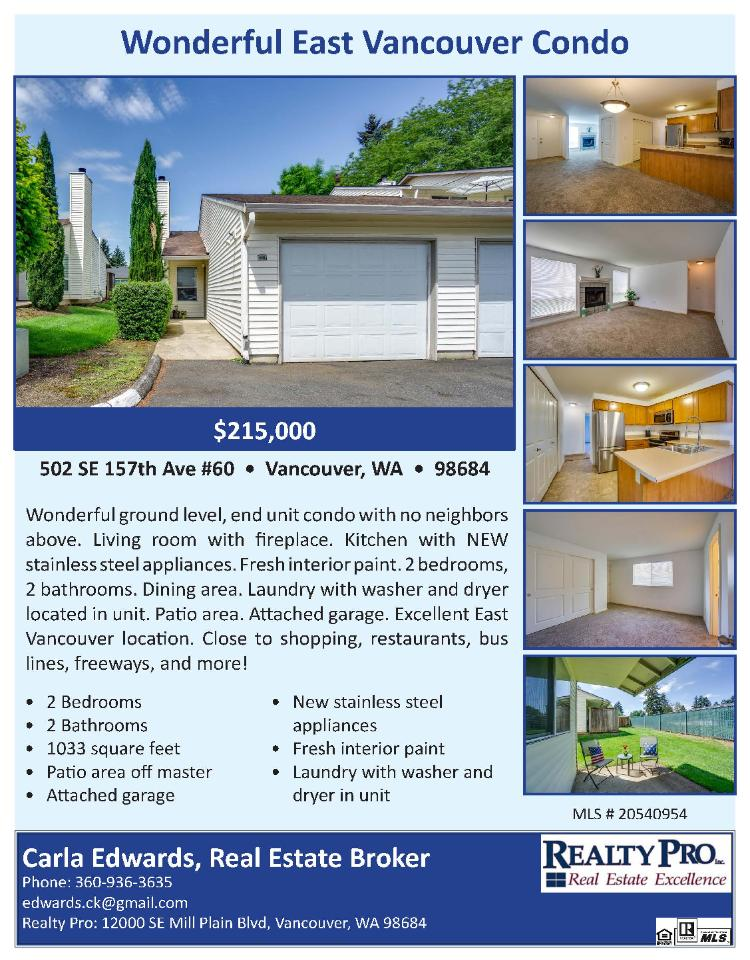 Real Estate for Sale at $215,000! Come and view this wonderful two bedroom, two bath, 1033 square foot one level Evergreen East ground level end unit condo located at 502 SE 157th Avenue, Unit 60, Vancouver, Washington 98684 in Clark County area 22 which is the Evergreen area in Vancouver. The RMLS number is 20540954. It has one wood burning fireplace and is not considered to be a view home. It was built in 1991 and has an attached one car garage. The local high school is Evergreen High and the annual taxes due are $1,557.52. It is not a short sale nor a bank owned property. Carla Edwards is the listing broker with Realty Pro located at 14201 NE 20th Avenue Suite B102, Vancouver, Washington 98684. Her email address is edwards.ck@gmail.com. All information on this eFlyer is believed to be reliable as of May 6th, 2020, but is not guaranteed and subject to change. Buyer is to verify all information. RMLS/NWMLS Real Estate Brokers are committed to an Equal Housing Opportunity. Say you saw this listing information on https://www.ezRealEstateFlyers.com.