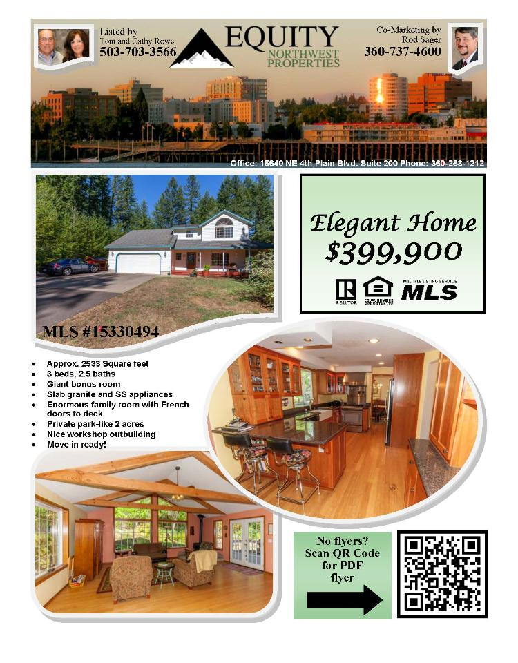 Real Estate for Sale at $399,900! Three Bedroom, two and a half Bath, 2533 square foot elegant two story home with giant Bonus Room on private 2.05 acres with work Shop located at 23409 NE Canyon Loop Road, Battle Ground, Washington 98604 in Clark County area 64 which is the Central Clark County area East of Battle Ground. The RMLS number is 15330494. It has one wood burning fireplace and a territorial view of trees. It was built in 1994 and the local high school is Battle Ground High. The annual taxes due are $3,957.61. It is not a short sale nor a bank owned property. The listing agent is Thomas Rowe with Equity Northwest Properties located at 15640 NE 4th Plain Road Suite 200, Vancouver, Washington 98682. His email address is t.rowe@comcast.net. All information on this eFlyer is believed to be reliable as of August 27th, 2015, but is not guaranteed and subject to change. Buyer is to verify all information. Say you saw this listing information on http://www.ezRealEstateFlyers.com.