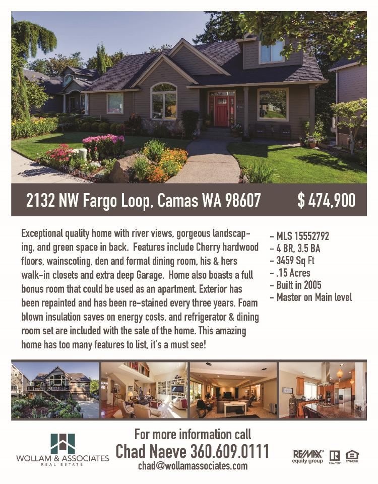 Real Estate for Sale at $474,900! Three Bedroom, three full and one half Bath, 3459 square foot exceptional custom two story Shilo Heights view home on .15 acre landscaped lot located at 2132 NW Fargo Loop, Camas, Washington 98607 in Clark County area 32 which is in the Camas city limits. The RMLS number is 15552792. It has one gas burning fireplace and a view of a river and trees. It was built in 2005 and the local high school is Camas High. The annual taxes due are $6,153.87. It is not a short sale nor a bank owned property. The listing agent is Chad Naeve with RE/MAX Equity Group located at 7700 NE Greenwood Drive Suite 100, Vancouver, Washington 98662. His email address is cknaeve@gmail.com. All information on this eFlyer is believed to be reliable as of Octover 5th, 2015, but is not guaranteed and subject to change. Buyer is to verify all information. Say you saw this listing information on http://www.ezRealEstateFlyers.com.