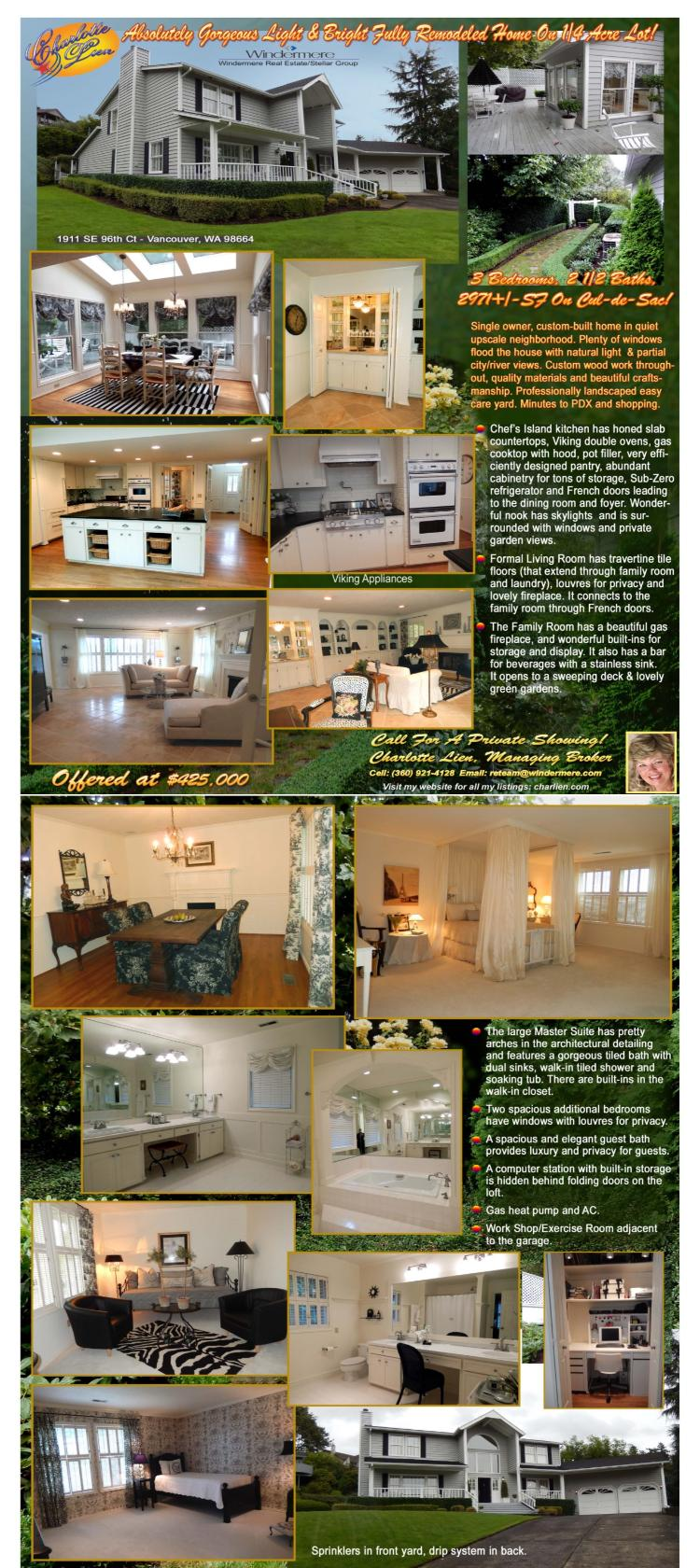 Real Estate for Sale at $425,000! Three Bedroom, two and a half Bath, 2971 square foot absolutely gorgeous two level custom view home on .26 acre lot on cul-de-sac at 1911 SE 96th Court, Vancouver, Washington 98664 in Clark County area 23 which is the East Heights area in Vancouver. The RMLS number is 13513776. It has two fireplaces with one as a gas fireplace and the other is a wood burning one. It has a view of a river and was built in 1983. The local high school is Mountain View High. The annual taxes due are $5,014.87. It is not a short sale nor a bank owned property. The listing agent is Charlotte Lien with Windermere/Stellar Group located at 12500 SE 2nd Circle Suite 205, Vancouver, Washington 98684. Her email address is reteam@windermere.com. All information on this eFlyer is believed to be reliable as of October 27th, 2013, but is not guaranteed and subject to change. Buyer is to verify all information. Say you saw this listing information on http://www.ezRealEstateFlyers.com.
