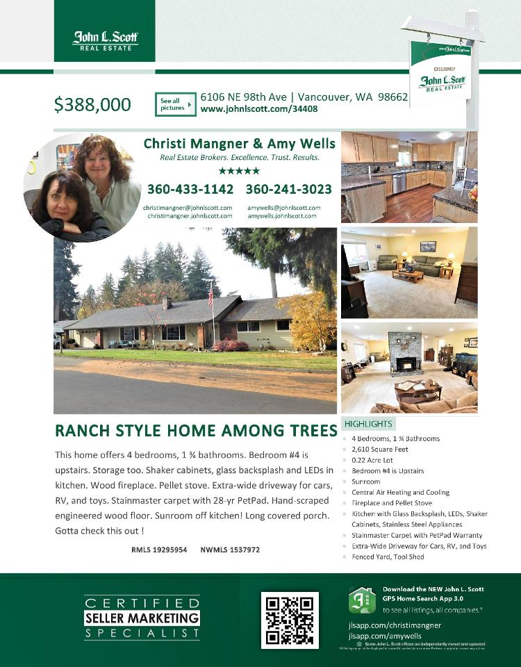 Real Estate for Sale at $388,000! Come and view this updated four Bedroom, two Bath, 2610 square foot one level Orchards Park ranch style home with a sunroom off the kitchen on a large .22 acre lot with RV parking located at 6106 NE 98th Avenue, Vancouver, Washington 98662 in Clark County area 21 which is the Walnut Grove or West Orchards area in Vancouver. The RMLS number is 19295954. It has one pellet stove and is not considered to be a view home. It was built in 1971 and has an attached two car garage. The local high school is Heritage High and the annual taxes due are $3,484.59. It is not a short sale nor a bank owned property. Christin Mangner and Amy Wells are the listing broker team with John L Scott located at 204 SE Park Plaza Drive Suite 111, Vancouver, Washington 98684. Christi's email address is christimangner@johnlscott.com.  All information on this eFlyer is believed to be reliable as of December 10th, 2019, but is not guaranteed and subject to change. Buyer is to verify all information. RMLS/NWMLS Real Estate Brokers are committed to an Equal Housing Opportunity. Say you saw this listing information on https://www.ezRealEstateFlyers.com.