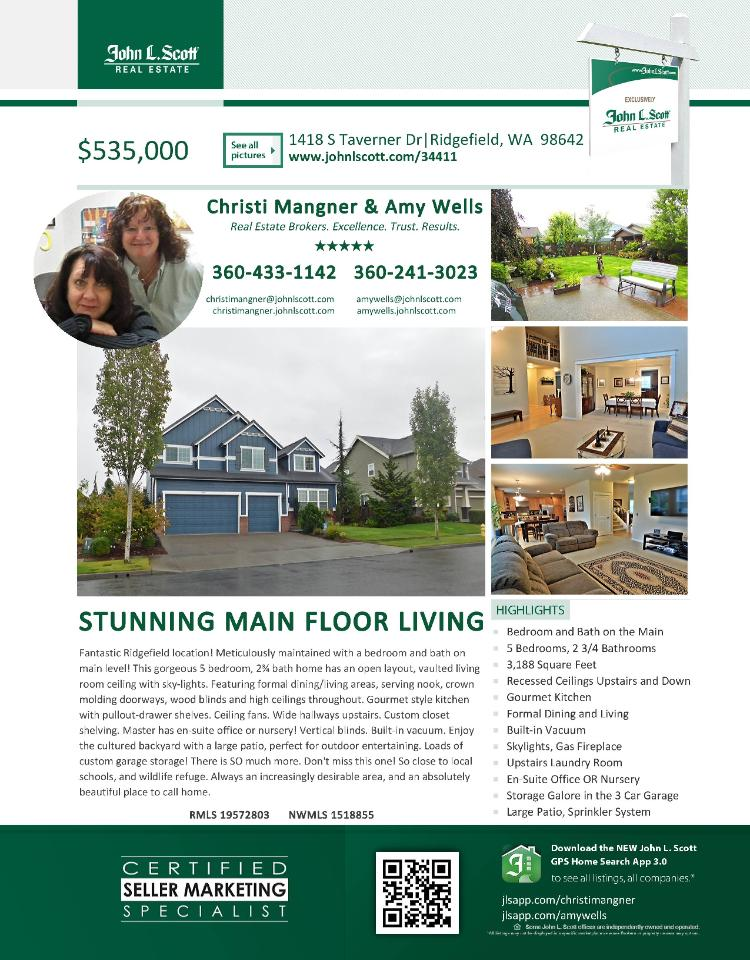 Real Estate for Sale at $535,000! Come and view this stunning five bedroom, three bath, 3188 square foot two story Taverner Ridge home with main floor living on a large .18 acre lot located at 1418 S Taverner Drive, Ridgefield, Washington 98642 in Clark County area 50 which is in the Ridgefield city limits. The RMLS number is 19572803. It has one gas burning fireplace and is not considered to be a view home. It was built in 2006 and has an attached three car garage. The local high school is Ridgefield High and the annual taxes due are $4,958.51. It is not a short sale nor a bank owned property. Christi Mangner and Amy Wells are the listing brokers with John L Scott located at 204 SE Park Plaza Drive Suite 109, Vancouver, Washington 98684. Her email address is christimangner@johnlscott.com. All information on this eFlyer is believed to be reliable as of September 16th, 2019, but is not guaranteed and subject to change. Buyer is to verify all information. RMLS/NWMLS Real Estate Brokers are committed to an Equal Housing Opportunity. Say you saw this listing information on https://www.ezRealEstateFlyers.com.