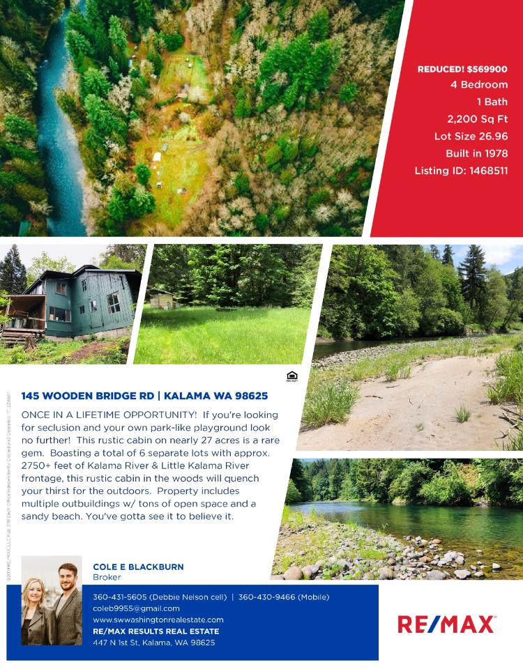 Real Estate Now for Sale at $569,900! Come and view this rustic four bedroom, one bath, 2200 square foot two story riverfront cabin with multiple outbuildings on 26.96 park-like acres along the Kalama River located at 145 Wooden Bridge Road, Kalama, Washington 98625 in Cowlitz County. The RMLS number is 19643205. It has one pellet stove and a territorial view which includes a view of a river. It was built in 1978 and does not have a garage. The local high school is Kalama Senior High and the annual taxes due are $1,992.66. It is not a short sale nor a bank owned property. Cole Blackburn is the listing broker with RE/MAX Results Real Estate located at 447 N 1st Street, Kalama, Washington 98625. His email address is cole9955@gmail.com. All information on this eFlyer is believed to be reliable as of July 30th, 2019, but is not guaranteed and subject to change. Buyer is to verify all information. RMLS/NWMLS Real Estate Brokers are committed to an Equal Housing Opportunity. Say you saw this listing information on http://www.ezRealEstateFlyers.com.