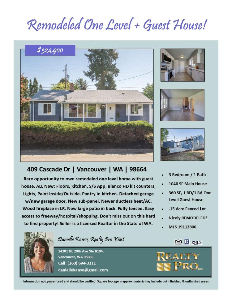 Real Estate for Sale at $324,900! Come and view this nicely remodeled three bedroom, one bath, 1040 square foot one level Vancouver Heights home plus a one bedroom, one bath, 360 square foot guest house on a .15 acre lot located at 409 Cascade Drive, Vancouver, Washington 98664 in Clark County area 23 which is the East Heights area in Vancouver. It has one wood burning fireplace and is not considered to be a view home. It was built in 1951 and has recently been nicely remodeled. It has parking for one vehicle. The local high school is Fort Vancouver High and the annual taxes due are $1,981.98. Danielle Kanso is the listing broker with Realty Pro West located at 14201 NE 20th Avenue, Suite B104, Vancouver, Washington 98686. Her email address is daniellekanso@gmail.com. All information on this eFlyer is believed to be reliable as of May 11th, 2019, but is not guaranteed and subject to change. Buyer is to verify all information. RMLS/NWMLS Real Estate Brokers are committed to an Equal Housing Opportunity. Say you saw this listing information on http://www.ezRealEstateFlyers.com.