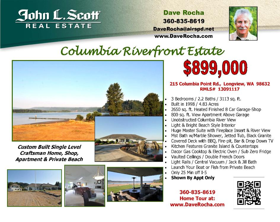 Longview, WA-Cowlitz County Real Estate for Sale at $899,000! Three Bedroom, two and two half Bath, 3113 square foot custom one level Columbia riverfront estate home with an apartment and shop on 4.83 acre lot with it's own private beach and tideland rights located at 215 Columbia Point Road, Longview, Washington 98632 in Cowlitz County area 81. The RMLS number is 12130444. It has two propane fireplaces with at least one as an insert. It also has an unobstructed view of the Columbia River.  It was built in 1998 and the local high school is RA Long High. The annual taxes due are $5,115.66. It is not a short sale nor a bank owned property. The listing agent is Dave Rocha with John L Scott located at 204 SE Park Plaza Drive Suite 109, Vancouver, Washington 98684. His email address is daverocha@airspd.net and his web site address is http://www.johnlscott.com/daver. All information on this eFlyer is believed to be reliable as of September 20th, 2013, but is not guaranteed and subject to change. Buyer is to verify all information. Say you saw this listing information on http://www.ezRealEstateFlyers.com.