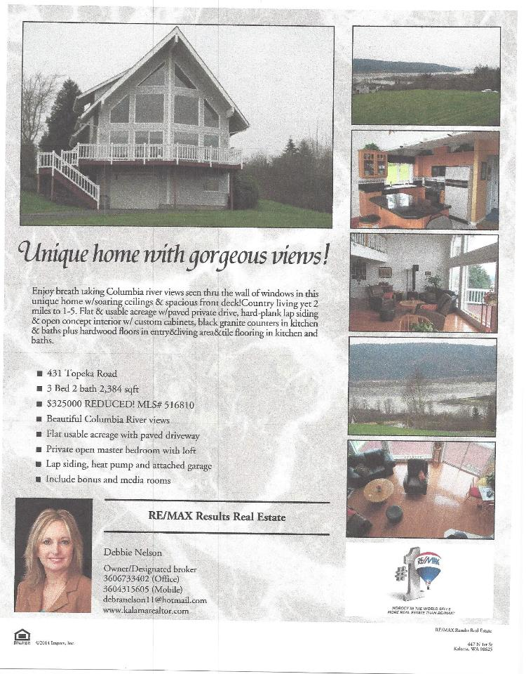 Real Estate for Sale at $325,000! Three Bedroom, two Bath, 2384 square foot beautiful and unique tri level Columbia River view home on 1.85 acres located at 431 Topeka Road, Kelso, Washington 98626 in Cowlitz County. The RMLS number is 14288831. It has one propane fireplace and a gorgeous territorial view of the Columbia River and a mountain. It was built in 1996 and the local high school is Kelso High. The annual taxes are $3,186.70. It is not a short sale nor a bank owned property. The listing agent is Debra Nelson with RE/MAX Results Real Estate located at 524 N 1st St, Kalama, Washington 98625. Her email address is debranelson11@hotmail.com.  All information on this eFlyer is believed to be reliable as of June 19th, 2014, but is not guaranteed and subject to change. Buyer is to verify all information. Say you saw this listing information on http://www.ezRealEstateFlyers.com