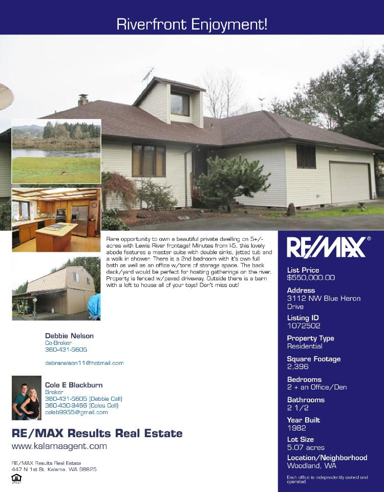 Real Estate for sale at $550,000! Come and view this beautiful two bedroom, two full and one half bath, 2396 square foot one level private home on a large 5.07 acre Lewis River frontage lot located at 3112 NW Blue Heron Drive, Woodland, Washington 98674 in Clark County area 81 which is in the Woodland School District. The RMLS number is 17249219. It has two wood burning fireplaces and a Lewis River view. It was built in 1982 and has an attached and a detached two car garage. The local high school is Woodland High and the annual taxes due are $4,693.42. It is not a short sale nor a bank owned property. Debbie Nelson is the listing agent with RE/MAX Results Real Estate located at 524 N 1st Street, Kalama, Washington 98625. Her email address is debranelson11@hotmail.com. All information on this eFlyer is believed to be reliable as of February 8th, 2017, but is not guaranteed and subject to change. Buyer is to verify all information. Say you saw this listing information on http://www.ezRealEstateFlyers.com.