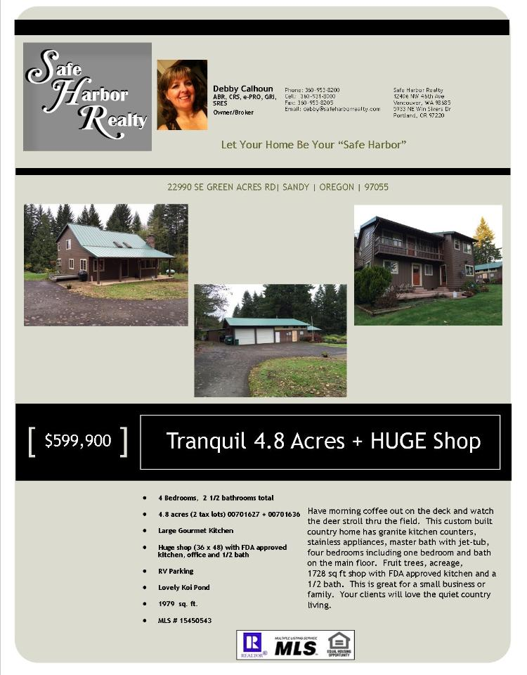 Real Estate for Sale at $599,900! Four Bedroom, two full and one half Bath, 1979 square foot private custom built two story country Green Acres home with pond and 36x48'-4 Car Shop + Office on 2.41 acres (+Extra Separate Tax Lot) located at 22990 SE Green Acres Rd, Sandy, Oregon 97055 in Clackamas County.   The RMLS number is 15450543. It has one propane/pellet stove and a view of trees. It was built in 1966 and the local high school is Sandy High. The annual taxes due are $3,679.70. It is not a short sale nor a bank owned property.  The listing agent is Debby Calhoun with Safe Harbor Realty located at 5933 NE Win Sivers Dr Ste 251, Portland, Oregon 97220. Her email address is debby@safeharborrealty.com and her web site is http://www.safeharborrealty.com. All information on this eFlyer is believed to be reliable as of November 18th, 2015, but is not guaranteed and subject to change. Buyer is to verify all information. Say you saw this listing information on http://www.ezRealEstateFlyers.com.