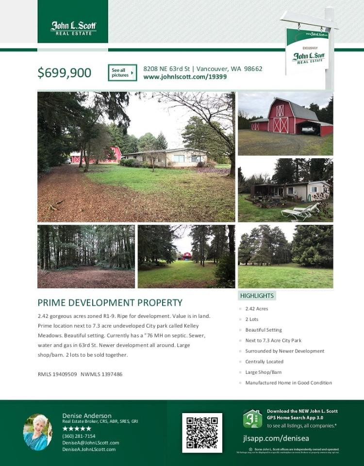 Real Estate for Sale at $699,900! Come and view this three bedroom, two bath, 1380 square foot one level double-wide plus a large detached three car shop/barn on two lots (sold together) totaling 2.42 gorgeous acres located at 8208 NE 63rd Street, Vancouver, Washington 98662 in Clark County area 21 which is the Walnut Grove or West Orchards area in Vancouver. The value is in the land and is a prime development property next to a 7.3 acre undeveloped city park called Kelley Meadows and surrounded by newer developments.    The RMLS number is 19409509. It does not have a fireplace nor is it considered to be a view home. It was built in 1976 and has a detached three car garage. The local high school is Fort Vancouver High and the annual taxes due are $4,494.00. It is not a short sale nor a bank owned property.   Denise Anderson is the listing broker with John L Scott located at 204 SE Park Plaza Drive Suite 111, Vancouver, Washington 98684. Her email address is denisea@johnlscott.com.   All information on this eFlyer is believed to be reliable as of January 7th, 2018, but is not guaranteed and subject to change. Buyer is to verify all information. RMLS/NWMLS Real Estate Brokers are committed to an Equal Housing Opportunity. Say you saw this listing information on http://www.ezRealEstateFlyers.com.