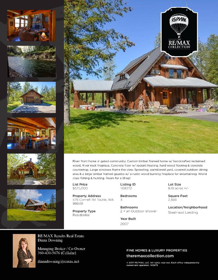 Real Estate for sale at $575,000! Come and view this beautiful three bedroom, two bath, 2168 square foot two story riverfront Steelhead Landing timber-framed home on a large 8.19 acre lot located at 475 Cornell Road, Toutle, Washington 98649 in Cowlitz County area 81 which means it is not in the Woodland city limits or school district. The RMLS number is 17153387. It has one wood fireplace and a territorial view which includes a view of a river. It was built in 2007 and has a detached two car garage. The local high school is Toutle High and the annual taxes due are $4,764.92. It is not a short sale nor a bank owned property. Diana Downing is the listing agent with RE/MAX Results Real Estate located at 524 N 1st Street, Kalama, Washington 98625. Her email address is downing@kalama.com and her website address is http://www.dianadowning.com. All information on this eFlyer is believed to be reliable as of June 6th, 2017 but is not guaranteed and subject to change. Buyer is to verify all information. Say you saw this listing information on http://www.ezRealEstateFlyers.com.