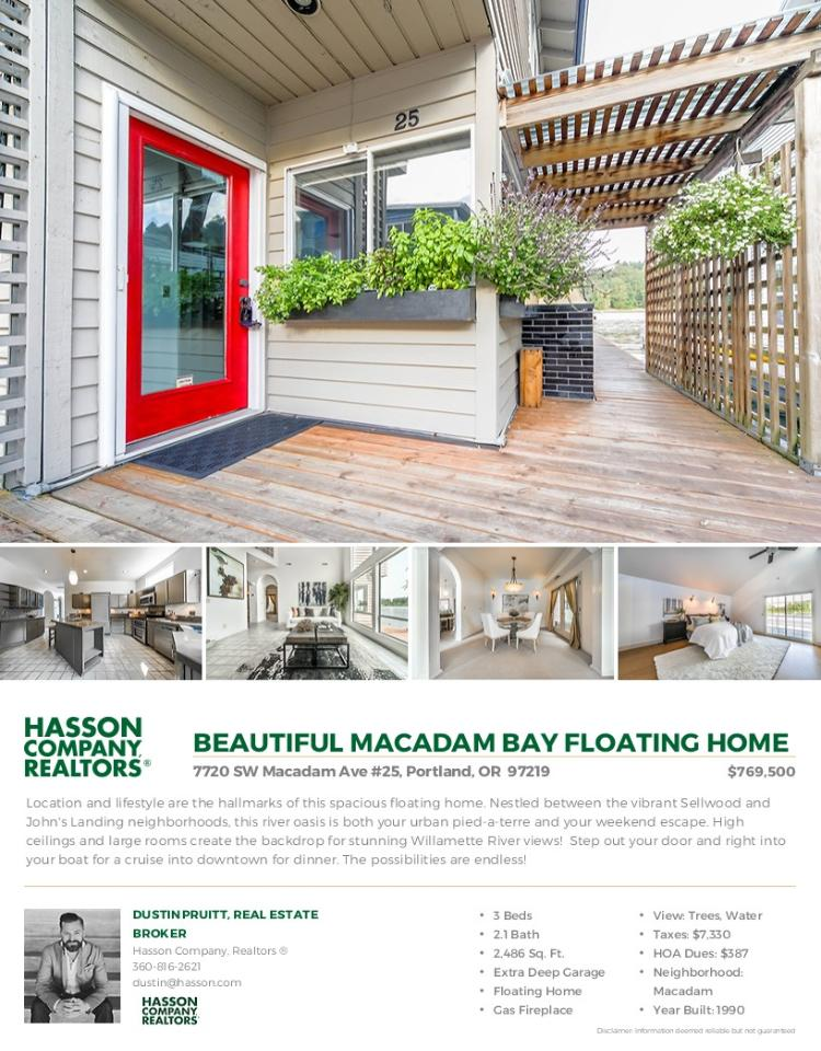 Real Estate for sale at $769,500! Come and view this spacious three bedroom, two full and one half bath, 2486 square foot two story Macadam Bay traditional floating home on a .05 acre lot located at 7720 SW Macadam Avenue Unit 25, Portland, Oregon 97219 in Multnomah County in the Portland West or Raleigh Hills area. The RMLS number is 17691362. It has one gas burning fireplace and a view of trees and the river. It was built in 1990 and has an extra deep tandem garage. The local high school is Wilson High and the annual taxes due are $7,329.59. It is not a short sale nor a bank owned property. Dustin Pruitt is the listing agent with Hasson Company located at 1500 NE Irving Street Suite 110, Portland, Oregon 97232. His email address is dustin@hasson.com. All information on this eFlyer is believed to be reliable as of October 13th, 2017, but is not guaranteed and subject to change. Buyer is to verify all information. Say you saw this listing information on http://www.ezRealEstateFlyers.com.