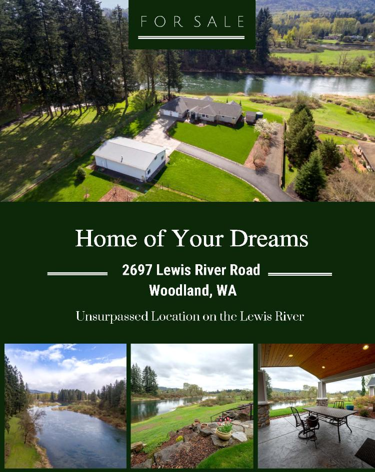 Real Estate for Sale at $1,200,000! Come and view this immaculate three bedroom, three bath, 2906 square foot one level masterfully renovated home on 2.41 acres along the bank of the Lewis River located at 2697 Lewis River Road, Woodland, Washington 98674 in Cowlitz County area 81 which is in the Woodland School District. The RMLS number is 19638009. It has one propane burning fireplace and a view of a river. It was built in 1994 and has an attached two car garage. The local high school is Woodland High and the annual taxes due are $8,018.26. It is not a short sale nor a bank owned property. Erica Rodman is the listing broker with Woodland Real Estate located at 211 Davidson Avenue, Woodland, Washington 98674. Her email address is ericalrodmanwre@outlook.com. All information on this eFlyer is believed to be reliable as of May 3rd, 2019, but is not guaranteed and subject to change. Buyer is to verify all information. RMLS/NWMLS Real Estate Brokers are committed to an Equal Housing Opportunity. Say you saw this listing information on http://www.ezRealEstateFlyers.com.