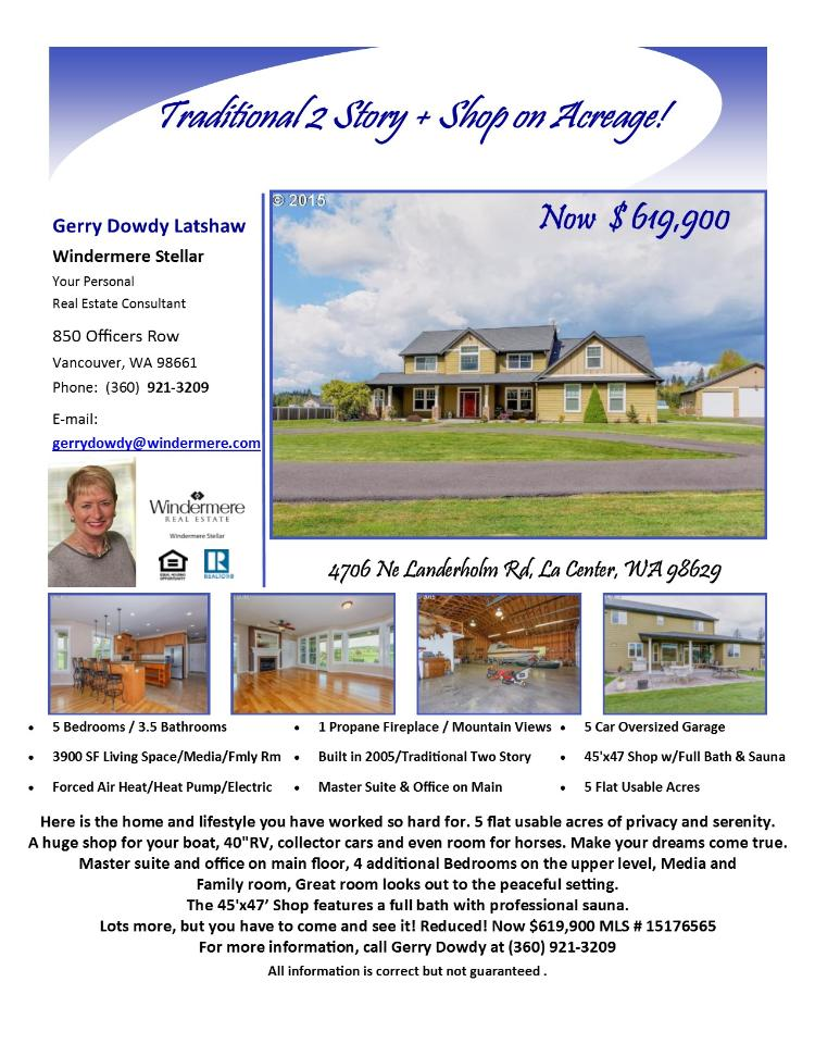 Real Estate Now for Sale at $619,900! Five Bedroom, three and one half Bath, 3900 square foot Traditional two story La Center home plus huge shop on five flat usable acres located at 4706 NE Landerholm Road, La Center, Washington 98629 in Clark County area 70 which is the La Center City limits. The RMLS number is 15176565. It has one propane fireplace and a territorial view which includes a view of a mountain. It was built in 2005 and the local high school is La Center High. The annual taxes due are $6,536.16. It is not a short sale nor a bank owned property. The listing agent is Gerry Dowdy Latshaw with Windermere Stellar located at 850 Officers Row, Vancouver, Washington 98661. Her email address is gerrydowdy@windermere.com. All information on this eFlyer is believed to be reliable as of August 11th, 2015, but is not guaranteed and subject to change. Buyer is to verify all information. Say you saw this listing information on http://www.ezRealEstateFlyers.com.