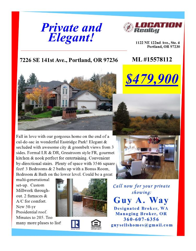 Real Estate No Longer for Sale! Four Bedroom, three full and one half Bath, 3546 square foot gorgeous three level Eastridge Park view home on large .21 acre cul-de-sac lot located at 7226 SE 141st Avenue, Portland, Oregon 97236 in Multnomah County in the SE Portland area. The RMLS number is 15578112. It has two gas burning fireplaces and a territorial view which includes city lights and trees. It was built in 1999 and the local high school is David Douglas High. The annual taxes due are $5,829.72. It is not a short sale nor a bank owned property. The listing agent is Guy Way with Location Realty located at 1122 NE 122nd Avenue Suite 4, Portland, Oregon 97230. His email address is guysellshomes@gmail.com and his web site address is http://www.homesbyguy.realtor. All information on this eFlyer is believed to be reliable as of December 1st, 2015, but is not guaranteed and subject to change. Buyer is to verify all ifnormation. Say you saw this listing information on http://www.ezRealEstateFlyers.com.