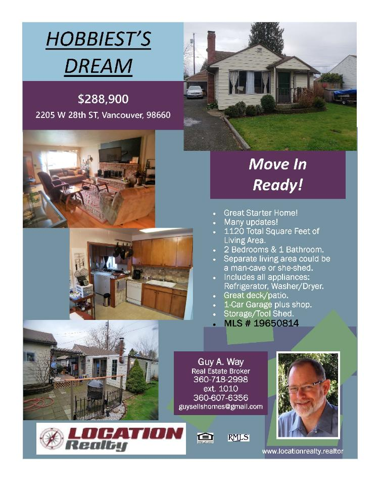 Real Estate Now for Sale at $288,900! Come and view this move-in-ready two bedroom, one bath, 1120 square foot one level updated bungalow style Fruit Valley home on a .13 acre lot with RV parking located at 2205 W 28th Street, Vancouver, Washington 98660 in Clark County area 11 which is the downtown Vancouver area. It has one wood burning fireplace and is not considered to be a view home. It was built in 1942 and has an attached one car oversized garage with a shop. The local high school is Hudson's Bay High and the annual taxes due are $2,419.49. It is not a short sale nor a bank owned property. Guy way is the listing broker with Location Realty located at 2008 C Street, Vancouver, Washington 98663. His email address is guysellshomes@gmail.com and his website address is http://www.homesbyguy.realtor. All information on this eFlyer is believed to be reliable as of July 19th, 2019, but is not guaranteed and subject to change. Buyer is to verify all information. RMLS/NWMLS Real Estate Brokers are committed to an Equal Housing Opportunity. Say you saw this listing information on https://www.ezRealEstateFlyers.com.