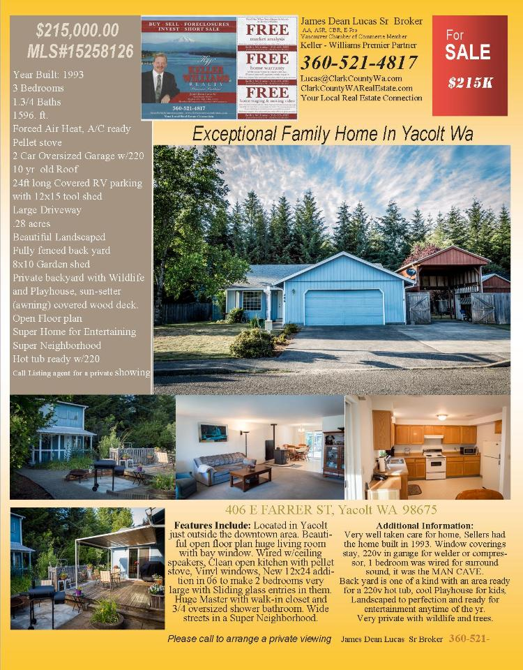 Real Estate for Sale at $215,000! Three Bedroom, one and three quarters Bath, 1596 square foot exceptional one level North County Estates home on large private .28 acre lot located at 406 E Farrer Street, Yacolt, Washington 98675 in Clark County area 66 which is the Yacolt area in Clark County. The RMLS number is 15258126. It has one pellet stove and a view of trees. It was built in 1993 and the local high school is Battle Ground High. The annual taxes due are $2,341.62. It is not a short sale nor a bank owned property. The listing agent is James Dean Lucas Sr. with Keller Williams located at 915 Broadway Street Suite 100, Vancouver, Washington 98660. His email address is lucas@clarkcountywa.com. All information on this eFlyer is believed to be reliable as of July 24th, 2015, but is not guaranteed and subject to change. Buyer is to verify all information. Say you saw this listing information on http://www.ezRealEstateFlyers.com.