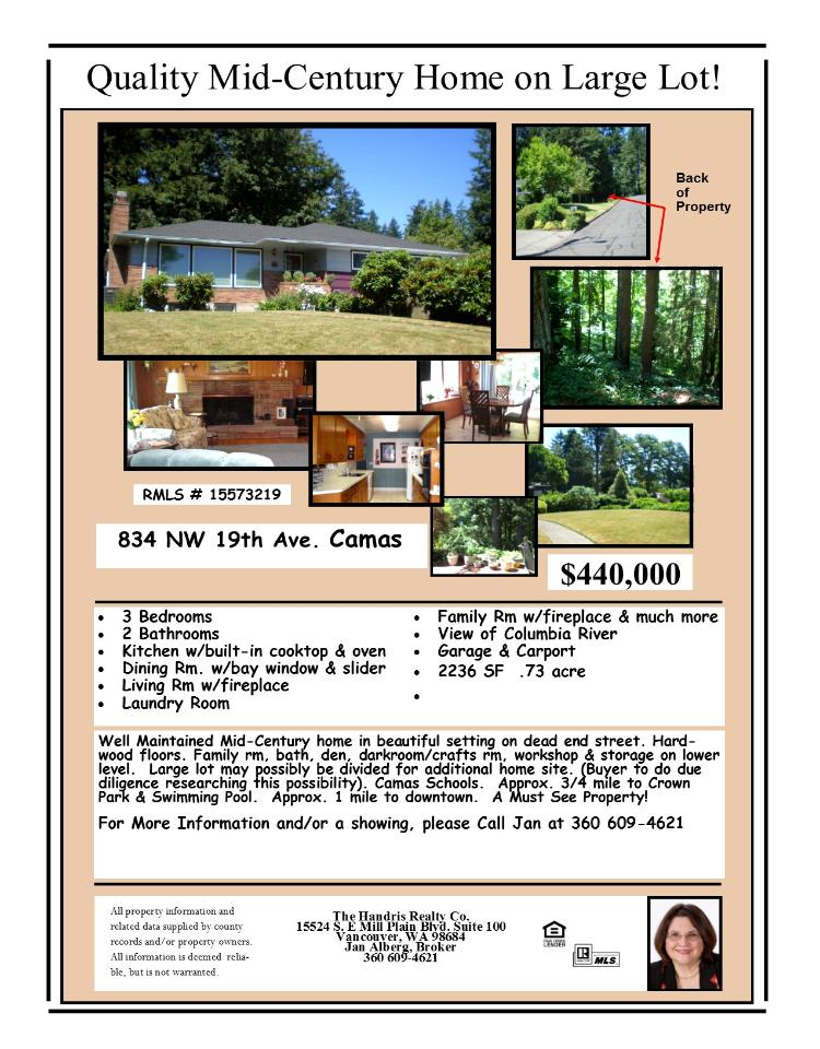 Real Estate for Sale at $440,000! Three Bedroom, two Bath, 2236 square foot well maintained one level Columbia River view home with full finished basement on large .73 acre lot located at 834 NW 19th Avenue, Camas, Washington 98607 in Clark County area 32 in the Camas city limits. The RMLS number is 15573219. It has two wood burning fireplaces and a view of a river. It was built in 1957 and the local high school is Camas High. The annual taxes due are $1,362.76. It is not a short sale nor a bank owned property. The listing agent is Jan Alberg with Handris Realty Company located at 15524 SE Mill Plain Boulevard, Vancouver, Washington 98684. Her email address is jmalberg@comcast.net. All information on this eFlyer is believed to be reliable as of July 20th, 2015, but is not guaranteed and subject to change. Buyer is to verify all information. Say you saw this listing information on http://www.ezRealEstateFlyers.com.
