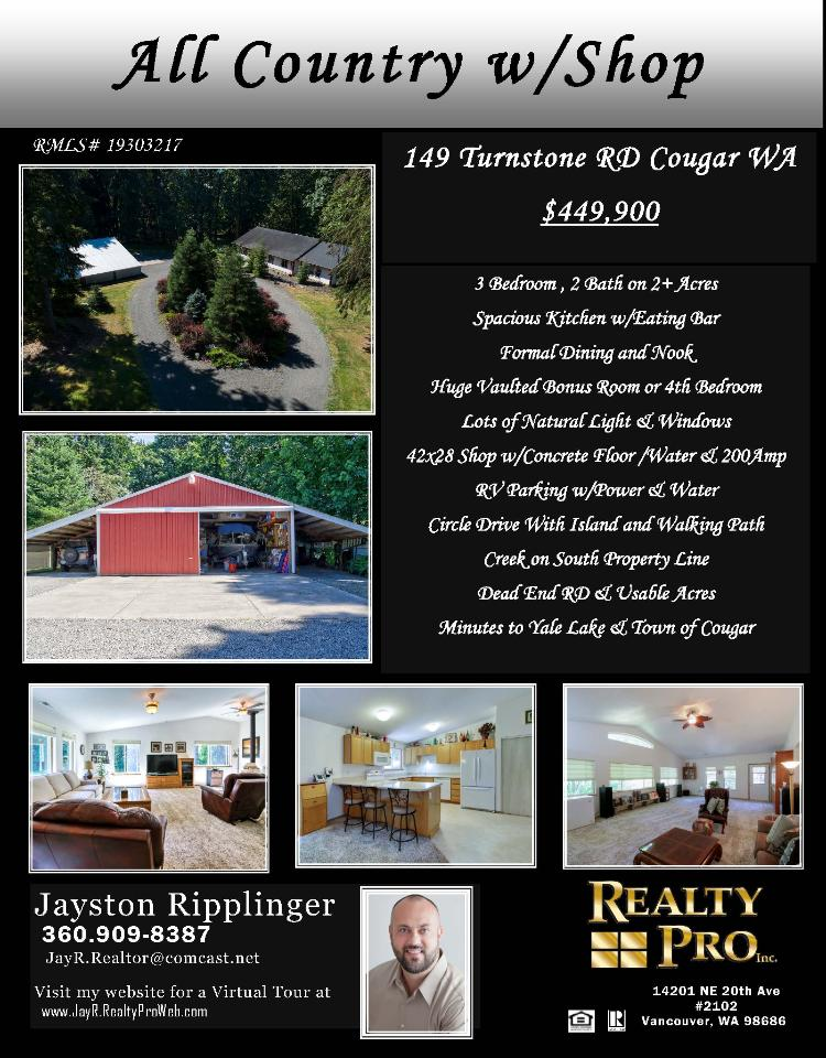 Real Estate for Sale at $449,900! Come and view this immaculate three bedroom, two bath, 2344 square foot one level ranch style home with a detached 42X28' shop with 200 amp on 2.01 acres with a creek located at 149 Turnstone Road, Cougar, Washington 98616 in Cowlitz County. The RMLS number is 19303217. It has one wood burning stove and a territorial view of trees. It was built in 2003 and has an extra deep deptached four car garage. The local high school is Woodland High and the annual taxes due are $4,324.08. It is not a short sale nor a bank owned property. Jayston Ripplinger is the listing broker with Realty Pro Inc located at 14201 NE 20th Avenue Suite B102, Vancouver, Washington 98686. His email address is jay.realtor@comcast.net. All information on this eFlyer is believed to be reliable as of July 30th, 2019, but is not guaranteed and subject to change. Buyer is to verify all information. RMLS/NWMLS Real Estate Brokers are committed to an Equal Housing Opportunity. Say you saw this listing information on https://www.ezRealEstateFlyers.com.