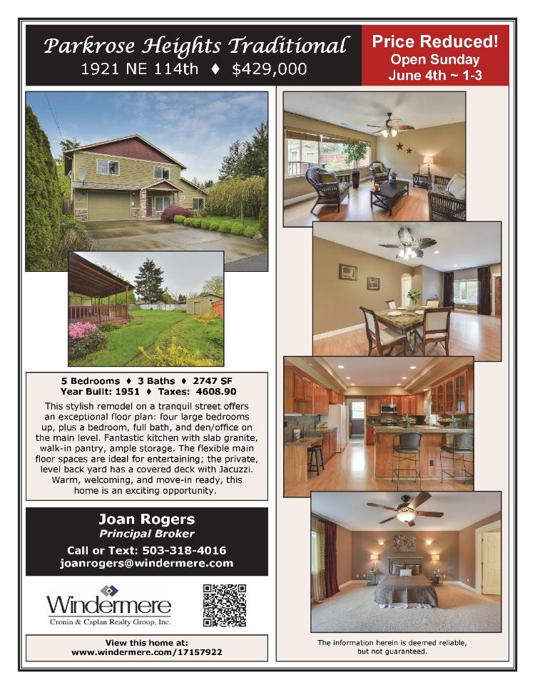 Real Estate Now for sale at $429,000! Come and view this five bedroom, three bath, 2747 square foot stylish remodel two story Parkrose Heights Traditional home on a large .19 acre lot located at 1921 NE 114th Avenue, Portland, Oregon 97220 in Multnomah County. The RMLS number is 17408148. It does not have a fireplace nor is it considered to be a view home. It was built in 1951 and has an oversized one car attached garage. The local high school is Parkrose High and the annual taxes due are $4,608.90. It is not a short sale nor a bank owned property. Joan-Marie Rogers is the listing agent with Windermere Stellar Group located at 1610 SE Bybee Boulevard, Portland, Oregon 97202. Her email address is joan@joanrogersrealtor.com and her website address is http://www.joanrogershomes.com. All information on this eFlyer is believed to be reliable as of May 31st, 2017, but is not guaranteed and subject to change. Buyer is to verify all information. Say you saw this listing information on http://www.ezRealEstateFlyers.com.