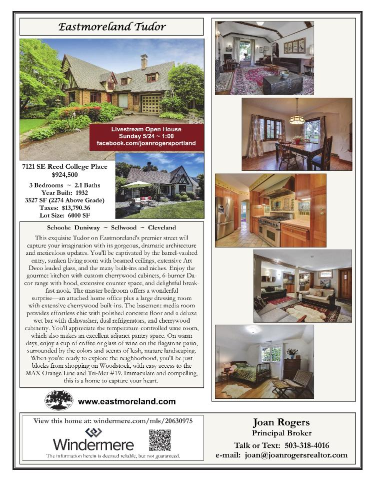 Real Estate for Sale at $924,500! Come and view this exceptional three bedroom, two full and one half bath, 3527 square foot three level custom Eastmoreland Tudor style home with a media room on a manicured .14 acre lot located at 7121 SE Reed College Place, Portland, Oregon 97202 in Multnomah County in the southeast area of Portland. This exquisite home on Eastmoreland's prime street will capture your imagination with gorgeous, dramatic architecture and meticulous updates. Barrel vaulted entry, open staircase, Art Deco leaded glass, sunken living room with beamed ceiling, many built-ins and niches. Gourmet kitchen with custom cherry cabs, 6-burner Dacor range with hood. Master bedroom suite has attached office + amazing dressing room with cherry built-ins. Basement media room with deluxe wet bar. New roof & gutters; seismic upgrades (incl gas shutoff) by NW Seismic. Immaculate!   The RMLS number is 20630975. It has one wood burning fireplace and was built in 1932 with an attached one car extra deep garage. The local high school is Cleveland High and the annual taxes due are $13,790.36. You can see the address on Google Maps at: https://maps.google.com/maps?oi=map&q=7121+SE+Reed+College+Pl,+Portland,+OR+97202 and view a tour at: https://my.matterport.com/show/?m=BX24XayS58M.  Joan Rogers is the listing broker with Windermere Realty Trust located at 1610 SE Bybee Boulevard, Portland, Oregon 97202. Her email address is joan@joanrogersrealtor.com. You can also reach her at: (503) 318-4016. Call or text today to view this exquisite Eastmoreland Tudor!  All information on this eFlyer is believed to be reliable as of May 20th, 2020, but is not guaranteed and subject to change. Buyer is to verify all information. RMLS/NWMLS Real Estate Brokers are committed to an Equal Housing Opportunity. Say you saw this listing information on https://www.ezRealEstateFlyers.com.