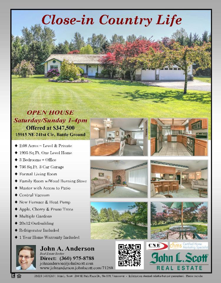 Real Estate for Sale at $347,500! Three Bedroom, two Bath, 1995 square foot close-in one level Lake Hollow home on 2.08 acres with gardens and a 20 X 12' outbuilding located at 15915 NE 241st Circle, Battle Ground, Washington 98604 in Clark County area 61 which is the Battle Ground area. The RMLS number is 14331263. It has one wood stove and a view of trees. It was built in 1995 and the local high school is Battle Ground High. The annual taxes are $3,849.63. It is not a short sale nor a bank owned property. The listing agent is John Anderson with John L Scott located at 204 SE Park Plaza Drive Suite 109, Vancouver, Washington 98684. His email address is johnanderson@johnlscott.com and his web site address is http://www.JohnAnderson. JohnLScott.com.  All information on this eFlyer is believed to be reliable as of May 30th, 2014, but is not guaranteed and subject to change. Buyer is to verify all information. Say you saw this listing information on http://www.ezRealEstateFlyers.com.