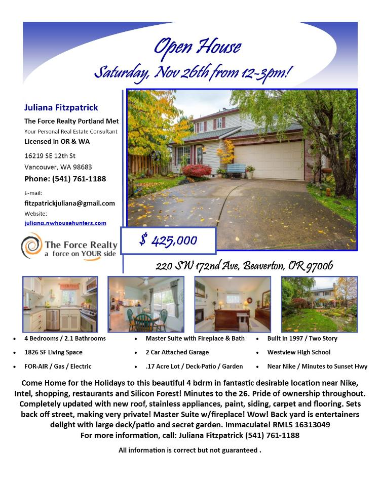 Real Estate NOW for sale at $425,000! Come and view this four bedroom, two full and one half bath, 1826 square foot immaculate two story home with pride of ownership in a great area on .17 acre lot located at 220 SW 172nd Avenue, Beaverton, Oregon, 97006 in Washington County in the Beaverton or Aloha area. The RMLS number is 16313049. It has two wood burning fireplaces and is not considered to be a view home. It was built in 1997 and has an attached two car garage. The local high school is Westview High and the annual taxes due are $4,504.34. It is not a short sale nor a bank owned property. Juliana Fitzpatrick is the listing agent with The Force Realty Portland Met located at 205 SE Spokane Street, Suite 353A, Portland, Oregon 97202. Her email address is fitzpatrickjuliana@gmail.com. All information on this eFlyer is believed to be reliable as of November 23rd, 2016, but is not guaranteed and subject to change. Buyer is to verify all information. Say you saw this listing information on http://www.ezRealEstateFlyers.com.