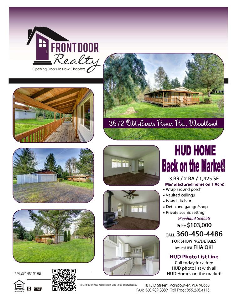 Real Estate for Sale at $103,000! Three Bedroom, two Bath, 1425 square foot one level manufactured HUD home with wrap-around-porch on one acre located at 3672 Old Lewis River Road, Woodland, Washington 98674 in Cowlitz County arera 81 which is in the Woodland School District. The RMLS number is 14315190. It has one wood stove and a territorial view. It was built in 1998 and the local high school is Woodland High. The annual taxes due are $1,033.28. It is not a short sale but is a bank owned property. The listing agent is Julie Baldino with Front Door Realty located at 1815 D Street, Vancouver, Washington 98663. Her email address is julie@frontdoornw.com and her web site address is http://www.frontdoornw.com. All information on this eFlyer is believed to be reliable as of May 17th, 2014, but is not guaranteed and subject to change. Buyer is to verify all information. Say you saw this listing information on http://www.ezRealEstateFlyers.com.