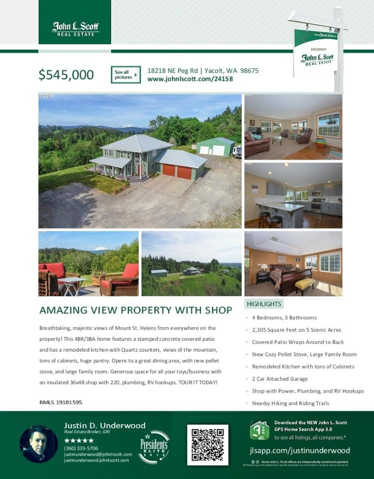 Real Estate for Sale at $545,000! Come and view this beautiful four bedroom, three bath, 2305 square foot two story Mt St Helens View craftsman style home on five acres with a detached 36X48' shop which has 220 power and RV parking & hookup located at 18218 NE Peg Road, Yacolt, Washington 98675 in Clark County area 66. It has one pellet burning stove and a mountain and valley view. It was built in 1994 and has an attached two car garage. The local high school is Battle Ground High and the annual taxes due area $4,541.80. It is not a short sale nor a bank owned property. Justin Underwood is the listing broker with John L Scott located at 204 SE Park Plaza Drive Sutie 111, Vancouver, Washington 98684. His email address is justinunderwood@johnlscott.com. All information on this eFlyer is believed to be reliable as of May 17th, 2019, but is not guaranteed and subject to change. RMLS/NWMLS Real Estate Brokers are committed to an Equal Housing Opportunity. Say you saw this listing information on http://www.ezRealEstateFlyers.com.