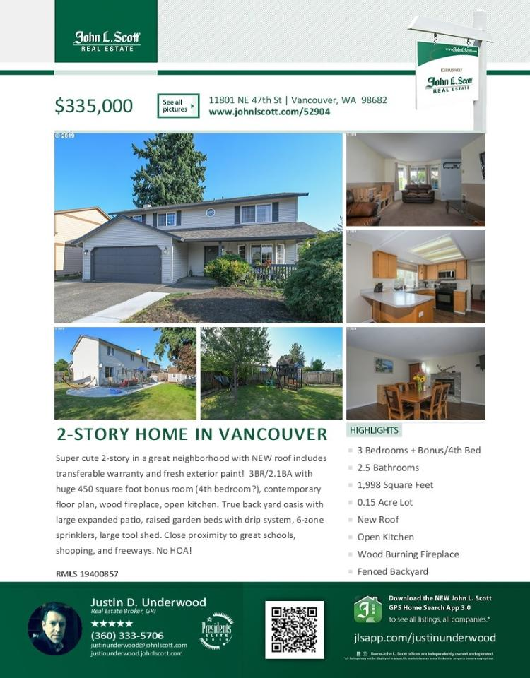 Real Estate Now for Sale at $335,000! Come and view this super cute updated three bedroom, two full and one half bath, 1998 square foot two story Eagle Plain home with a large bonus room on .15 acre fenced corner lot with a large shed located at 11801 NE 47th Street, Vancouver, Washington 98682 in Clark County area 22 which is the Evergreen area in Vancouver. The RMLS number is 19400857. It has one wood burning fireplace and is not considered to be a view home. It was built in 1994 and has an attached two car garage. The local high school is Heritage High and the annual taxes due are $2,958.03. It is not a short sale nor a bank owned property. Justin Underwood is the listing broker with John L Scott located at 204 SE Park Plaza Drive Suite 111, Vancouver, Washington 98684. His email address is justinunderwood@johnlscott.com. All information on this eFlyer is believed to be reliable as of August 28th, 2019, but is not guaranteed and subject to change. Buyer is to verify all information. RMLS/NWMLS Real Estate Brokers are committed to an Equal Housing Opportunity. Say you saw this listing information on http://www.ezRealEstateFlyers.com.