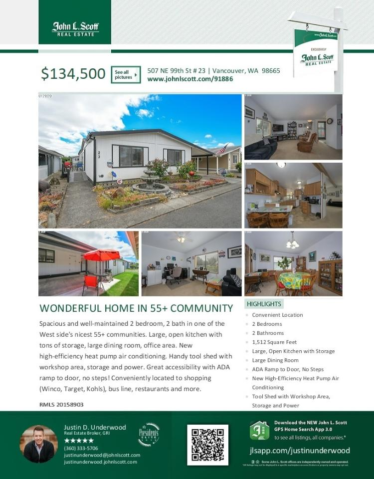 Real Estate Now for Sale at $134,500! Come and view this well-maintained two bedroom, two bath, 1512 square foot one level double-side manufactured Meadow Verde home in a nice 55+ community located at 507 NE 99th Street Unite 23, Vancouver, Washington 98665 in Clark County area 41 which is in the North Hazel Dell or Felida area of Vancouver. The RMLS number is 20158903. It does not have a fireplace nor is it considered to be a view home. It was manufactured in 1986 and has an attached one car carport with a shed area. The local high school is Columbia River High and the annual taxes due are $510,000. It is not a short sale nor a bank owned property. Justin Underwood is the listing broker with John L Scott located at 204 SE Park Plaza Drive Suite 109, Vancouver, Washington 98684. His email address is justinunderwood@johnlscott.com. All information on this eFlyer is believed to be reliable as of September 16th, 2020, but is not guaranteed and subject to change. RMLS/NWMLS Real Estate Brokers are committed to an Equal Housing Opportunity. Say you saw this listing information on https://www.ezRealEstateFlyers.com.