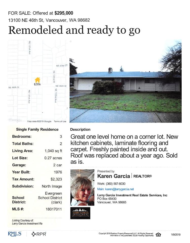 Real Estate for Sale at $295,000! Come and view this remodeled three bedroom, two bath, 1040 square foot one level North Image ranch style home on a large .27 acre corner lot located at 13100 NE 46th Street, Vancouver, Washington 98682 in Clark County area 22 which is the Evergreen area in Vancouver. The RMLS number is 18017011. It has one wood burning fireplace and is not considered to be a view home. It was built in 1976 and has an attached two car garage. The local high school is Evergreen High and the annual taxes due are $2,323.16. It is not a short sale nor a bank owned property. Karen Garcia is the listing broker with Larry Garcia Investment Real Estate located in Vancouver, Washington. Her email address is karen@larrygarcia.net. All information on this eFlyer is believed to be reliable as of January 9th, 2019, but is not guaranteed and subject to change. Buyer is to verify all information. RMLS/NWMLS Real Estate Brokers are committed to an Equal Housing Opportunity. Say you saw this listing information on http://www.ezRealEstateFlyers.com.