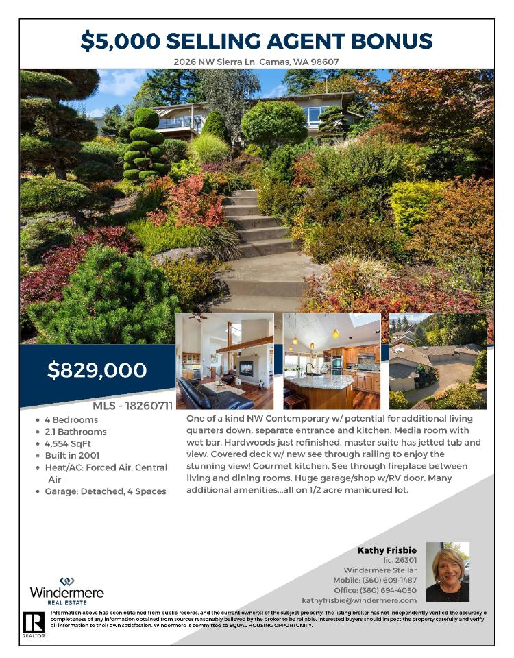 Real Estate for Sale at $828,900! Come and view this exceptional four bedroom, two full and one half bath, 4554 square foot one-of-a-kind two story northwest contemporary stunning view home on a large .52 acre lot located at 2026 NW Sierra Lane, Camas, Washington 98607 in Clark County area 32 which is in the Camas city limits. The RMLS number is 18260711. It has one gas burning fireplace and a view of city lights, a mountain and river. It was built in 2001 and has a detached four car garage. The local high school is Camas High and the annual taxes due are $9,801.36. It is not a short sale nor a bank owned property. Kathy Frisbie is the listing broker at Windermere Stellar located at 210 E 13th Street Suite 100, Vancouver, Washington 98660. Her email address is khfrisbie@hotmail.com. All information on this eFlyer is believed to be reliable as of December 5th, 2018, but is not guaranteed and subject to change. Buyer is to verify all information. RMLS/NWMLS Real Etate Brokers are committed to an Equal Housing Opportunity. Say you saw this listing information on http://www.ezRealEstateFlyers.com.
