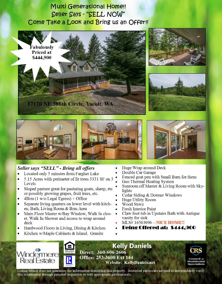Real Estate NOW for Sale at $444,900! Come and view this beautiful four bedroom, three full and one half bath, 3331 square foot three level Traditional Farm House with separate living quarters downstairs on 5.15 acres with a pasture located at 17120 NE 386th Circle, Yacolt, Washington 98675 in Clark County area 66. The RMLS number is 16563096. It does not have a fireplace but does have a territorial view which includes a view of trees. It was built in 1994 and the local high school is Battle Ground High. The annual taxes due are $4,682.35. It is not a short sale nor a bank owned property. Kelly Daniels is the listing agent with Windermere Stellar located at 12500 SE 2nd Circle Suite 205, Vancouver, Washington 98684. Her email address is kellyrealtor@hotmail.com. All information on this eFlyer is believed to be reliable as of August 15th, 2016, but is not guaranteed and subject to change. Buyer is to verify all information. Say you saw this listing information on http://www.ezRealEstateFlyers.com.