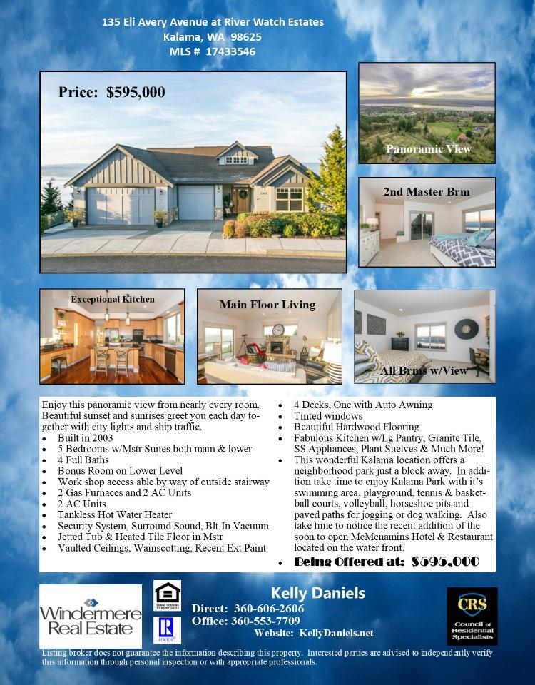 Real Estate for sale at $595,000! Come and view this fine five bedroom, four bath, 2958 square foot two level River Watch Estates panoramic view Day Ranch on a large .36 acre lot located at 135 Eli Avery Avenue, Kalama, Washington 98625 in Cowlitz County area 81 which is outside of the Woodland City limits or school district. The RMLS number is 17433546. It has one gas burning fireplace and a panoramic view of a river and city lights. It was built in 2003 and has an attached two car garage. The local high school is Kalama High and the annual taxes due are $3,256.24. It is not a short sale nor a bank owned property. Kelly Daniels is the listing agent with Windermere Stellar located at 12500 SE 2nd Circle Suite 205, Vancouver, Washington 98684. Her email address is kellyrealtor@hotmail.com. All information on this eFlyer is believed to be reliable as of January 2nd, 2018, but is not guaranteed and subject to change. Buyer is to verify all information. Say you saw this listing information on http://www.ezRealEstateFlyers.com.