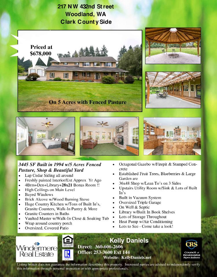 Real Estate for sale at $678,000! Come and view this exceptional four bedroom, two full and one half bath, 3445 square foot two story home on five acres with a shop, fire pit, fruit trees and a fenced pasture located at 217 NW 432nd Street, Woodland, Washington 98674 in Clark County area 81 which is in the Woodland School District. The RMLS number is 17563438. It has one wood burning stove and a territorial view. It was built in 1994 and has an oversized three car attached garage. The local high school is Woodland High and the annual taxes due are $5,433.07. It is not a short sale nor a bank owned property. Kelly Daniels is the listing agent with Windermere Stellar located at 12500 SE 2nd Circle Suite 205, Vancouver, Washington 98684. Her email address is kellyrealtor@hotmail.com. All information on this eFlyer is believed to be reliable as of September 25th, 2017, but is not guaranteed and subject to change. Buyer is to verify all information. Say you saw this listing information on http://www.ezRealEstateFlyers.com.